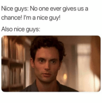 Girl Memes, Nice, and One: Nice guys: No one ever gives us a  chance! I'm a nice guy!  Also nice guys: It's a no from me