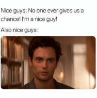 Funny, Memes, and Nice: Nice guys: No one ever gives us a  chance! I'm a nice guy!  Also nice guys: SarcasmOnly