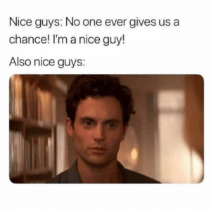dopl3r.com - Memes - Nice guys No one ever gives us a chance! Im a ...: Nice guys: No one ever gives us a  chance! I'm a nice guy!  Also nice guys: dopl3r.com - Memes - Nice guys No one ever gives us a chance! Im a ...