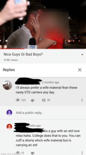 Bad, Bad Boys, and College: Nice Guys Or Bad Boys?  476K views  Replies  2 months ago  ll always prefer a wife material than these  nasty STD carriers any day.  723  39  Add a public reply...  months ago  As a guy with an std now  relax h  College does that to you. You can  cuff a shorty who's wife material but is  carrying an std  ade with meat 15  X Damn who hurt you bro?😂
