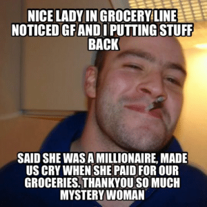 advice-animal:  Lady at Fred Meyer paid for my groceries. I wish I could thank her more: NICE LADYIN GROCERYLINE  NOTICED GFANDI PUTTING STUFF  BACK  SAID SHE WAS A MILLIONAIRE, MADE  US CRY WHEN SHE PAID FOR OUR  GROCERIES,THANKYOU SO MUCH  MYSTERYWOMAN advice-animal:  Lady at Fred Meyer paid for my groceries. I wish I could thank her more