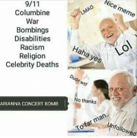 <p>Ariana Grande had a BLAST at that concert</p>: Nice meme  Columbine  War  Bombings  Disabilities  Racism  Religion  Celebrity Deaths  Haha yes  LO  Dude wtf  No thanks  ARIANNA CONCERT BOMB  Unfollowed  To far man.. <p>Ariana Grande had a BLAST at that concert</p>