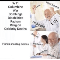 "<p>People are weird via /r/dank_meme <a href=""http://ift.tt/2F8yfPT"">http://ift.tt/2F8yfPT</a></p>: Nice meme  LMAO  Columbine  War  Bombings  Disabilities  Racism  Religion  Celebrity Deaths  Haha yes  LO  8Pap  Dude wtf  No thanks  Florida shooting memes  Unfollowed  To far man.. <p>People are weird via /r/dank_meme <a href=""http://ift.tt/2F8yfPT"">http://ift.tt/2F8yfPT</a></p>"