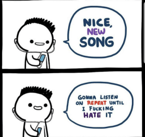Me_irl: NICE,  NEW  SONG  GONNA LISTEN  ON REPEAT UNTIL  I FUCKING  HATE IT Me_irl