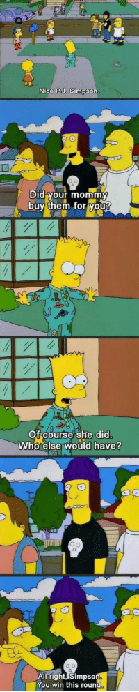 How To, Nice, and How: Nice PJ. Simpson  Did your mommy  buy them tor you  Of course She did  Who else would have?  All right, Simpson  You win this round How To Comeback 101