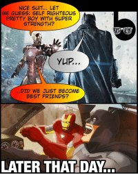 Ironman vs Batman throwback... Dawn of the Super Rich Friends. 😂 Remade one of my old memes using this neat comicbook formatting. Why? Because I always wanted my own web comic but can't draw a stick figure. Then I found memes. Life is funny that way. 🤔😂 -- 🚨 And be sure to listen to our latest podcast [LINK IN BIO] on our retrospective review of ManOfSteel and the DCEU.: NICE SUIT.. LET  ME GUESS: SELF RIGHTEOUS  PRETTY BOY WITH SUPER  STRENGTH?  YUP..  DID WE JUST BECOME  BEST FRIENDS?  LATER THAT DAY Ironman vs Batman throwback... Dawn of the Super Rich Friends. 😂 Remade one of my old memes using this neat comicbook formatting. Why? Because I always wanted my own web comic but can't draw a stick figure. Then I found memes. Life is funny that way. 🤔😂 -- 🚨 And be sure to listen to our latest podcast [LINK IN BIO] on our retrospective review of ManOfSteel and the DCEU.