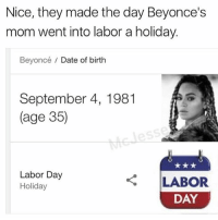 Beyonce, Date, and Happy: Nice, they made the day Beyonce's  mom went into labor a holiday.  Beyoncé / Date of birth  September 4, 1981  (age 35)  Labor Day  Holiday  LABOR  DAY Happy Beyoncé Day everyone ( @larenmcjesse )