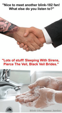 """I can already see the butthurt I'm gonna receive in the comments for this one. - Jordan: """"Nice to meet another blink-182 fan!  What else do you listen to?""""  """"Lots of stuff! Sleeping With Sirens,  Pierce The Veil, Black Veil Brides  Blink-182 Memes: Jordan I can already see the butthurt I'm gonna receive in the comments for this one. - Jordan"""