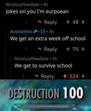 jokes on you: NiceGuyPewdipie 4h  Jokes on you I'm eurpoean  Reply 48  Aushwitstic.15 4h  We get an extra week off school  Reply 75  NiceGuyPewdipie 3h  We get to survive school  Reply  124  DESTRUCTION 100
