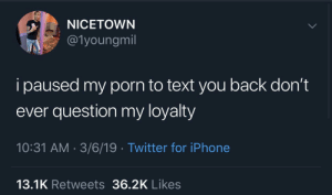 This how you know it's real: NICETOWN  @1youngmil  i paused my porn to text you back don't  ever question my loyalty  10:31 AM 3/6/19 Twitter for iPhone  13.1K Retweets 36.2K Likes This how you know it's real