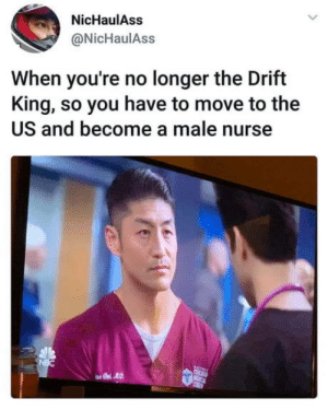 F**k go back: NicHaulAss  @NicHaulAss  When you're no longer the Drift  King, so you have to move to the  US and become a male nurse  NBC  C  CEBET F**k go back