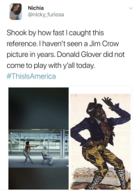 <p>&ldquo;We all look the same to the cops, ain&rsquo;t that good enough?&rdquo; (via /r/BlackPeopleTwitter)</p>: Nichia  @nicky._furiosa  Shook by how fast I caught this  reference. I haven't seen a Jim Crow  picture in years. Donald Glover did not  come to play with y'all today  <p>&ldquo;We all look the same to the cops, ain&rsquo;t that good enough?&rdquo; (via /r/BlackPeopleTwitter)</p>