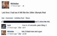 Black Men, Gun, and Jack: Nicholas  17 hours ago  Last time I had sex it felt like the 100m Olympic final  Lke Comment. Unfolow Post Share  and others ke this.  over in 10 seconds...poor thing  Jack  17 hours ago uke 34  Nah, 8 black men and a gun  Nicholas  17 hours ago Like 23 😫😝😂