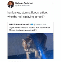 😂😂😂😂😂: Nicholas Anderson  @nichranderson  hurricanes, storms, floods, a tiger,  who the hell is playing jumanji?  wREG News Channel 3ネ@3onyourside  Tiger on the loose in Atlanta was headed for  Memphis via.wreg.com/uAONj 😂😂😂😂😂
