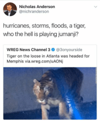 Seriously tho this shits fucked up lol (@_theblessedone): Nicholas Anderson  @nichranderson  hurricanes, storms, floods, a tiger,  who the hell is playing jumanji?  WREG News Channel 3 @3onyourside  Tiger on the loose in Atlanta was headed for  Memphis via.wreg.com/uAONj Seriously tho this shits fucked up lol (@_theblessedone)