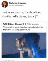 Seriously @_kevinboner: Nicholas Anderson  @nichranderson  hurricanes, storms, floods, a tiger,  who the hell is playing jumanji?  WREG News Channel 3 @3onyourside  Tiger on the loose in Atlanta was headed for  Memphis via.wreg.com/uAONj Seriously @_kevinboner