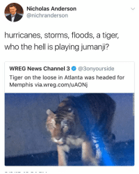 JUMANJIIIIIII!!!! https://t.co/x4wsgg5GaL: Nicholas Anderson  @nichranderson  hurricanes, storms, floods, a tiger,  who the hell is playing jumanji?  WREG News Channel 3 @3onyourside  Tiger on the loose in Atlanta was headed for  Memphis via.wreg.com/uAONj JUMANJIIIIIII!!!! https://t.co/x4wsgg5GaL