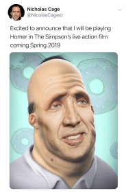 Nicolas Cage: Nicholas Cage  @NicolasCagest  Excited to announce that I will be playing  Homer in The Simpson's live action film  coming Spring 2019