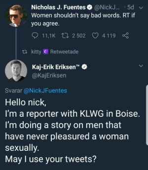 """Bad, Hello, and Nick: Nicholas J. Fuentes @NickJ... .5d  Women shouldn't say bad words. RT if  you agree  11,1 K 2502 4119  ti kitty C Retweetade  Kaj-Erik Eriksen""""  @KajEriksen  TM  Svarar @NickJFuentes  Hello nick,  I'm a reporter with KLWG in Boise  I'm doing a story on men that  have never pleasured a woman  sexually  May I use your tweets? Me_irl"""