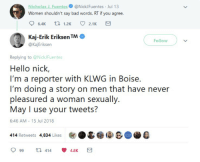"""Bad, Hello, and Nick: Nicholas J. Fuentes@NickJFuentes Jul 13  Women shouldn't say bad words. RT if you agree.  Kaj-Erik Eriksen TM·  @KajEriksen  Follow  Replying to @NickFuentes  Hello nick,  I'm a reporter with KLWG in Boise.  I'm doing a story on men that have never  6:46 AM 15 Jul 2018  414 Retweets 4,834 Likes  999 t. 414  囟.&@i8B@AD4  4.8K <p>Just change nicks tweet via /r/MemeEconomy <a href=""""https://ift.tt/2zItwp8"""">https://ift.tt/2zItwp8</a></p>"""