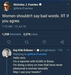 Bad, Dank, and Hello: Nicholas J. Fuentes  @NickJFuentes  Women shouldn't say bad words. RT if  you agree.  7:10 AM 13 Jul 18  1,258 Retweets 2,274 Likes  Kaj-Erik Eriksen @KajEriksen 11h  Replying to @NickJFuentes  Hello nick,  I'm a reporter with KLWG in Boise.  I'm doing a story on men that have never  pleasured a woman sexually  May l use your tweets? Retweet if you agree by HumanOverseer MORE MEMES
