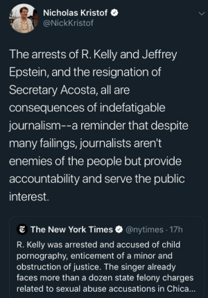 By the people, for the people ✊🏻: Nicholas Kristof  @NickKristof  The arrests of R. Kelly and Jeffrey  Epstein, and the resignation of  Secretary Acosta, all are  consequences of indefatigable  journalism--a reminder that despite  many failings, journalists aren't  enemies of the people but provide  accountability and serve the public  interest.  The New York Times  @nytimes 17h  R. Kelly  was arrested and accused of child  pornography, enticement of a minor and  obstruction of justice. The singer already  faces more than a dozen state felony charges  related to sexual abuse accusations in Chica... By the people, for the people ✊🏻