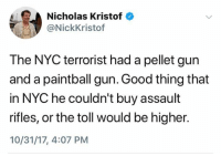 (S): Nicholas Kristof  @NickKristof  The NYC terrorist had a pellet gun  and a paintball gun. Good thing that  in NYC he couldn't buy assault  rifles, or the toll would be higher.  10/31/17, 4:07 PM (S)