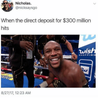 Memes, Shit, and Shopping: Nicholas.  @nicksaysgo  When the direct deposit for $300 million  hits  wis  -S) SHOPPING  8/27/17, 12:23 AM Shit he can knock me out I'll be happy with 20m even 5 million