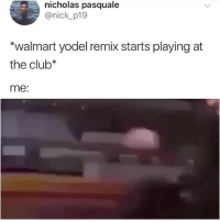 Club, Walmart, and Nick: nicholas pasquale  @nick p19  *walmart yodel remix starts playing at  the club*  me: PLAY THIS AT MY FUNERAL SOUND UP!!!!