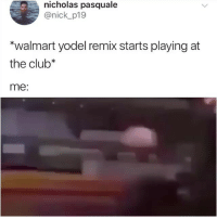 Club, Memes, and Walmart: nicholas pasquale  @nick p19  *walmart yodel remix starts playing at  the club*  me: No words... Insert comment here 😭 • Follow @savagememesss for more posts daily