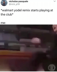 Club, Dude, and Memes: nicholas pasquale  @nick_p19  *walmart yodel remix starts playing at  the club*  me: This dude famous now @lilhankwilliams Video edit by unknown DM for credit-removal yyc yodel