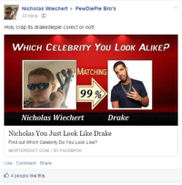 pewdiepie: Nicholas Wiechert  PewDiePie Bro's  33 mins  Holy crap its drakediepie corect or nott  WHICH CELEBRITY YOU LooK ALIKE p  MATCHING  99  Nicholas Wiechert  Drake  Nicholas You Just Look Like Drake  Find out Which Celebrity Do You Look Like?  MORTEPEDICT.COM  I BY FACEBPOK  Like Comment Share  4 people like this.