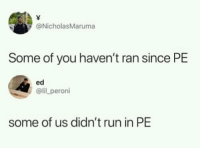 Blackpeopletwitter, Run, and Truth: @NicholasMaruma  Some of you haven't ran since PE  ed  @lil peroni  some of us didn't run in PE Ed said the truth (via /r/BlackPeopleTwitter)