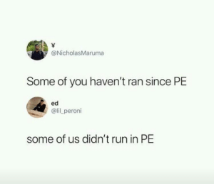 Dank, Memes, and Run: @NicholasMaruma  Some of you haven't ran since PE  ed  @lil peroni  some of us didn't run in PE Anyone else? by TLDR_Master MORE MEMES