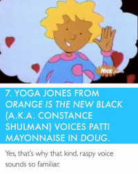 This made my day ~Rosie: NICK  7, YOGA JONES FROM  ORANGE IS THE NEW BLACK  (A. K. A. CONSTANCE  SHULMAN) VOICES PATTI  MAYONNAISE IN DOUG  Yes, that's why that kind, raspy voice  sounds so familiar. This made my day ~Rosie
