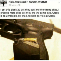 Fucking, Memes, and Nick: Nick Arrowood GLOCK WORLD  22 mins  I got this glock 22 but they sent me the wrong clips. I  ordered more clips but they are the same size. Glock  is so unreliable. I'm mad, terrible service at Glock. Fucking Nick.. StayWoke StaySalty USMCvintage StackingBodies FuckeryEse