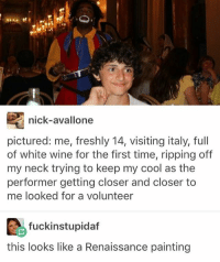 Ironic, Wine, and Cool: nick-avallone  pictured: me, freshly 14, visiting italy, full  of white wine for the first time, ripping off  my neck trying to keep my cool as the  performer getting closer and closer to  me looked for a volunteer  fuckinstupidaf  this looks like a Renaissance painting