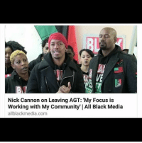 "America, Community, and Memes: Nick Cannon on Leaving AGT: My Focus is  Working with My ty"" All Black Media  Communi  allblack media.com Nick Cannon isn't losing any sleep after walking away from America's Got Talent. The 33-year-old spoke briefly spoke with TMZ about his departure and what's next. ""I honestly feel at the point right now my focus is working with my community,"" Cannon said. ""Television is a small part of what I do."" As for who should replace him on AGT, Cannon suggested the ""white Nick Cannon"" aka Ryan Seacrest would be perfect for the role NBC executives reportedly threatened to terminate Nick Cannon's contract with America's Got Talent over a joke he made while recording a stand-up comedy special more than a month ago. During the special, Cannon strongly insinuated the network was making him lose his 'black card' by suggesting he tone down his swagger. According to NY Daily, NBC execs got wind of the joke when Cannon was promoting the special on ""The Howard Stern Show"" and thought he was disparaging the network, which is a violation of his contract. However, NBC decided to keep Cannon as a host but on Monday morning the 36-year-old took to social media to announce that's quitting the show because the network was trying to silence him. ""Recently many of my mentors have cautioned me that soon ""The System"" would come down on me because I was speaking too many truths and being to loud about it,"" Cannon said."