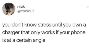 Phone, Nick, and Stress: nick  @coolout  you don't know stress until you own a  charger that only works if your phone  is at a certain angle About to have a mental breakdown