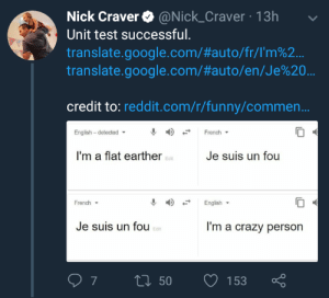 Crazy, Funny, and Google: Nick Craver @Nick_Craver 13h  Unit test successful.  translate.google.com/#auto/fr/rm%2..  translate.google.com/#auto/en/Je%20  credit to: reddit.com/r/funny/commen..  English - detected  French  I'm a flat earther  Je suis un fou  Edit  French ▼  English  Je suis un fou  I'm a crazy person  Edit Successful Unit Test!