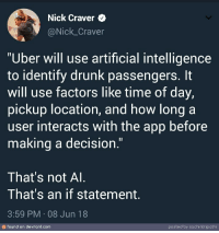 "Drunk, Uber, and Nick: Nick Craver  @Nick_Craver  ""Uber will use artificial intelligence  to identify drunk passengers. It  will use factors like time of day,  pickup location, and how long a  user interacts with the app before  making a decision.""  That's not Al  That's an if statement  3:59 PM 08 Jun 18  のfound on devrant.com  posted by sachi ntripathi Really ? X"