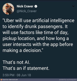 "Drunk, Uber, and Nick: Nick Craver  @Nick_Craver  ""Uber will use artificial intelligence  to identify drunk passengers. It  will use factors like time of day,  pickup location, and how long a  user interacts with the app before  making a decision.""  That's not Al  That's an if statement  3:59 PM 08 Jun 18  found on devrant.com  posted by sachintripathi Uber using AI"