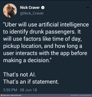 "Drunk, Uber, and Nick: Nick Craver  @Nick_Craver  ""Uber will use artificial intelligence  to identify drunk passengers. It  will use factors like time of day,  pickup location, and how long a  user interacts with the app before  making a decision.""  That's not Al  That's an if statement  3:59 PM 08 Jun 18  のfound on devrant.com  posted by sachintripathi Thats not AI."