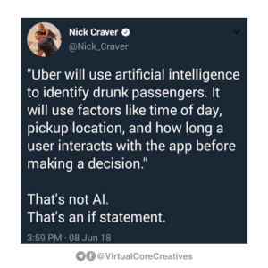 "Drunk, Uber, and Nick: Nick Craver  @Nick_Craver  ""Uber will use artificial intelligence  to identify drunk passengers. It  will use factors like time of day,  pickup location, and how long a  user interacts with the app before  making a decision.""  That's not Al.  That's an if statement.  3:59 PM 08 Jun 18  f@VirtualCoreCreatives"