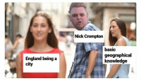 England, Nick, and Knowledge: Nick Crompton  basic  geographical  knowledge  England being a
