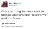Batman, Dank, and Life: Nick Diener  anickdiener  Clowns terrorizing the streets. A real life  billionaire villain running for President. We  need you, Batman.  to  tastefully offensive  Light up the bat signal. (via nickdiener)