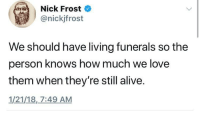 Alive, Love, and Nick: Nick Frost  @nickjfrost  We should have living funerals so the  person knows how much we love  them when they're still alive.  1/21/18,_7:49 AM <p>I support this idea.</p>