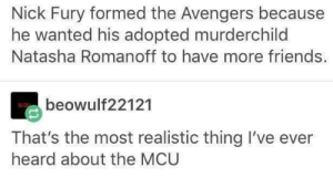 Avengers: Infinity Friends: Nick Fury formed the Avengers because  he wanted his adopted murderchild  Natasha Romanoff to have more friends.  beowulf22121  That's the most realistic thing I've ever  heard about the MCU Avengers: Infinity Friends