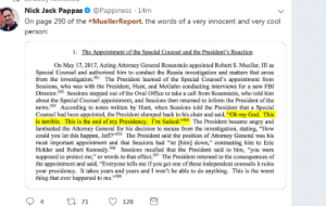 "This Is the End: Nick Jack Pappas & @Pappiness 14m  On page 290 of the #MuellerReport, the words of a very innocent and very cool  person:  On May 17, 2017, Acting Attorncy General Rosenstein appointed Robert S. Mueller, III as  Special Counsel and authorized him to conduct the Russia investigation and matters that arose  from the investigation.501The President learned of the Special Counsel's appointment from  Scssions, who was with the President, Hunt, and McGahn conducting interviews for a new FBI  Director.02 Sessions stepped out of the Oval Office to take a call from Rosenstein, who told him  about the Special Counsel appointment, and Sessions then returned to inform the President of the  news.503 According to notes written by Hunt, when Sessions told the President that a Special  Counsel had been appointed, the President slumped back in his chair and said, ""Oh my God. This  is terrible. This is the end of my Presidency. I'm fucked.""504 The President became angry and  lambasted the Attorney General for his decision to recuse from the investigation, stating, ""How  could you let this happen, Jeff?""S05 The President said the position of Attorney General was his  most important appointment and that Sessions had ""let [him] down,"" contrasting him to Eric  Holder and Robert Kennedy.506 Sessions recalled that the President said to him, ""you were  supposed to protect me,"" or words to that effect.507 The President returned to the consequences of  the appointment and said, ""Everyone tells me if you get one of these independent counsels it ruins  your presidency. It takes years and years and I won't be able to do anything. This is the worst  thing that ever happened to me.""508  94tl 7120"