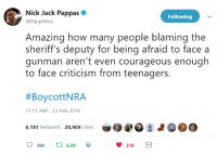 Nick, Amazing, and Courageous: Nick Jack Pappas  @Pappiness  Following  Amazing how many people blaming the  sheriff's deputy for being afraid to face a  gunman aren't even courageous enough  to face criticism from teenagers.  #BoycottNRA  11:11 AM - 23 Feb 2018  罗040 :よ09@  6,181 Retweets 20,904 Like  384  6.2K (W)
